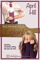 But Honey, I Can Explain! - Volume One ebook by April Hill