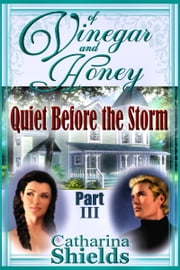 "Of Vinegar and Honey, Part III: ""Quiet Before the Storm"" ebook by Catharina Shields"