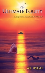 The Ultimate Equity - A Suspense Novel Set in Hawaii ebook by Wil Welsh
