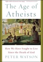 The Age of Atheists - How We Have Sought to Live Since the Death of God ebook by Peter Watson