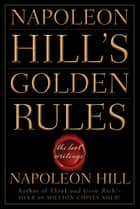 Napoleon Hill's Golden Rules - The Lost Writings ebook by Napoleon Hill