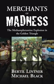 Merchants of Madness - The Methamphetamine Explosion in the Golden Triangle ebook by Bertil Lintner,Michael Black