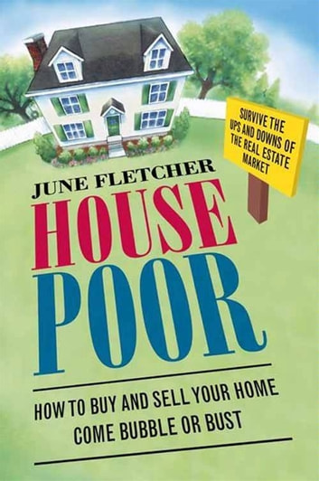 House Poor - How to Buy and Sell Your Home Come Bubble or Bust ebook by June Fletcher