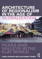 Architecture of Regionalism in the Age of Globalization - Peaks and Valleys in the Flat World ebook by Liane Lefaivre, Alex Tzonis