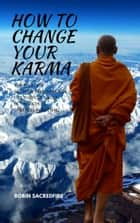 How to Change Your Karma: The Relation Between Reincarnation, Life Purpose and Luck in the Path to Spiritual Awakening eBook by Robin Sacredfire