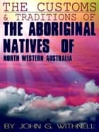 The Customs And Traditions Of The Aboriginal Natives Of North Western Australia ebook by John G. Withnell