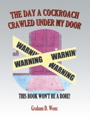 THE DAY A COCKROACH CRAWLED UNDER MY DOOR - THIS BOOK WON'T BE A BORE! ebook by Graham D. Wenz