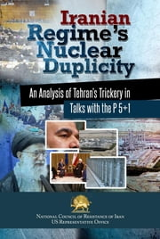 Iranian Regime's Nuclear Duplicity - An Analysis of Tehran's Trickery in Talks with the P 5+1 ebook by NCRI- U.S. Office