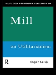 Routledge Philosophy GuideBook to Mill on Utilitarianism ebook by Roger Crisp