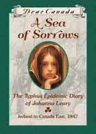 Dear Canada: A Sea of Sorrows - The Typhus Epidemic Diary of Johanna Leary, Canada East, 1847 ebook by Norah McClintock