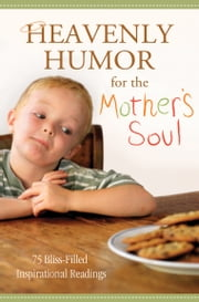 Heavenly Humor for the Mother's Soul - 75 Bliss-Filled Inspirational Readings ebook by Compiled by Barbour Staff