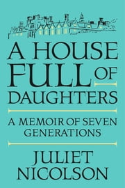A House Full of Daughters - A Memoir of Seven Generations ebook by Juliet Nicolson