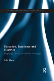 Education, Experience and Existence - Engaging Dewey, Peirce and Heidegger ebook by John Quay