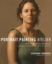 Portrait Painting Atelier - Old Master Techniques and Contemporary Applications ebook by Suzanne Brooker,Domenic Cretara