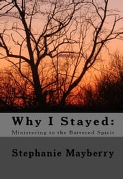 Why I Stayed: Ministering to the Battered Spirit ebook by Stephanie Mayberry