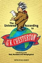 The Universe According to G. K. Chesterton ebook by G. K. Chesterton, Dale Ahlquist