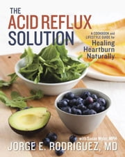 The Acid Reflux Solution - A Cookbook and Lifestyle Guide for Healing Heartburn Naturally ebook by Dr. Jorge E. Rodriguez,Susan Wyler, MPH, RDN