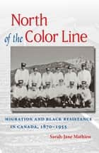 North of the Color Line - Migration and Black Resistance in Canada, 1870-1955 ebook by Sarah-Jane Mathieu