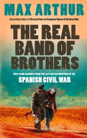 The Real Band of Brothers: First-hand accounts from the last British survivors of the Spanish Civil War ebook by Max Arthur