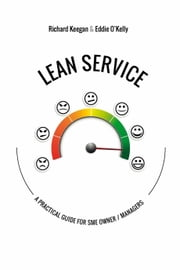 LEAN SERVICE: A Practical Guide for SME Owner / Managers ebook by Richard Keegan,Eddie O'Kelly