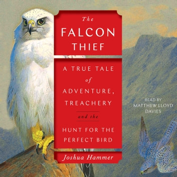 The Falcon Thief - A True Tale of Adventure, Treachery, and the Hunt for the Perfect Bird audiobook by Joshua Hammer