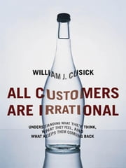 All Customers Are Irrational: Understanding What They Think, What They Feel, and What Keeps Them Coming Back ebook by CUSICK, William J.