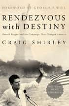 Rendezvous with Destiny - Ronald Reagan and the Campaign That Changed America ebook by Craig Shirley