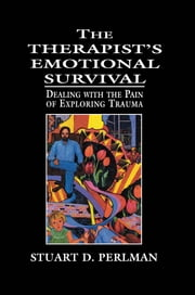 The Therapist's Emotional Survival - Dealing with the Pain of Exploring Trauma ebook by Stuart D. Perlman