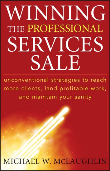 Winning the Professional Services Sale - Unconventional Strategies to Reach More Clients, Land Profitable Work, and Maintain Your Sanity ebook by Michael W. McLaughlin