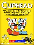 Cuphead PS4, Xbox One, Switch, Steam, Bosses, Mugman, Wiki, Tips, Game Guide Unofficial ebook by HSE Games
