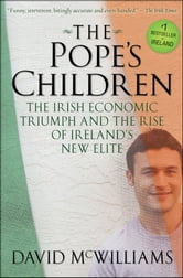 The Pope's Children - The Irish Economic Triumph and the Rise of Ireland's New Elite ebook by David McWilliams