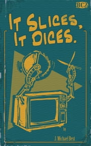 It Slices, It Dices ebook by J. Michael Best