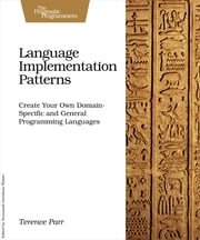 Language Implementation Patterns - Create Your Own Domain-Specific and General Programming Languages ebook by Terence Parr