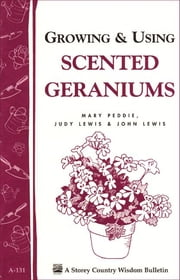 Growing & Using Scented Geraniums - Storey's Country Wisdom Bulletin A-131 ebook by John Lewis,Judy Lewis,Mary Peddie
