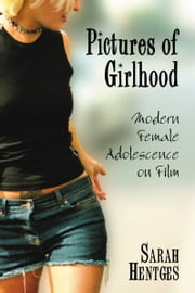 Pictures of Girlhood - Modern Female Adolescence on Film ebook by Sarah Hentges