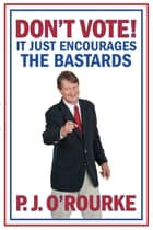 DON'T VOTE - It Just Encourages the Bastards - From bestselling political humorist P.J.O'Rourke ebook by P. J. O'Rourke