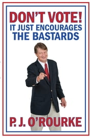 DON'T VOTE - It Just Encourages the Bastards - From bestselling political humorist P.J.O'Rourke ekitaplar by P. J. O'Rourke