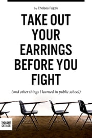 Take Out Your Earrings Before You Fight (And Other Things I Learned In Public School) ebook by Chelsea Fagan