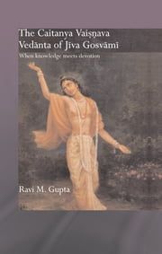 The Chaitanya Vaishnava Vedanta of Jiva Gosvami - When Knowledge Meets Devotion ebook by Ravi M. Gupta