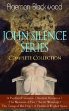 JOHN SILENCE SERIES - Complete Collection - A Psychical Invasion + Ancient Sorceries + The Nemesis of Fire + Secret Worship + The Camp of the Dog + A Victim of Higher SpaceSupernatural mysteries of Dr. John Silence ebook by Algernon Blackwood