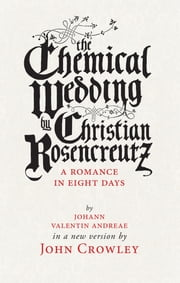 The Chemical Wedding - by Christian Rosencreutz: A Romance in Eight Days by Johann Valentin Andreae in a New Version ebook by John Crowley,Theo Fadel