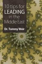 10 Tips for Leading in the Middle East ebook by Dr. Tommy Weir