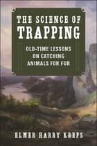 The Science of Trapping - Old-Time Lessons on Catching Animals for Fur ebook by Harry Elmer Kreps, Phillip Massaro