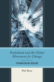 "Radiohead and the Global Movement for Change - ""Pragmatism Not Idealism"" ebook by Phil Rose"