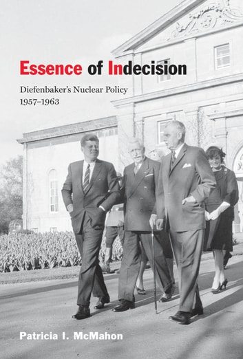 Essence of Indecision - Diefenbaker's Nuclear Policy, 1957-1963 ebook by Patricia I. McMahon