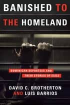 Banished to the Homeland - Dominican Deportees and Their Stories of Exile ebook by David C. Brotherton, Luis Barrios