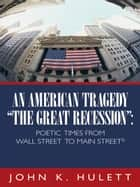 "An American Tragedy—""The Great Recession"": ebook by John K. Hulett"
