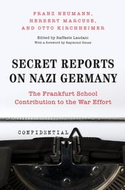 Secret Reports on Nazi Germany - The Frankfurt School Contribution to the War Effort ebook by Franz Neumann,Herbert Marcuse,Otto Kirchheimer,Raffaele Laudani,Raymond Geuss