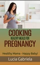 Cooking Healthy Meals for Pregnancy ebook by Lucia Gabriela
