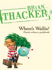 Where's Wallis? - Travels without a guidebook ebook by Brian Thacker